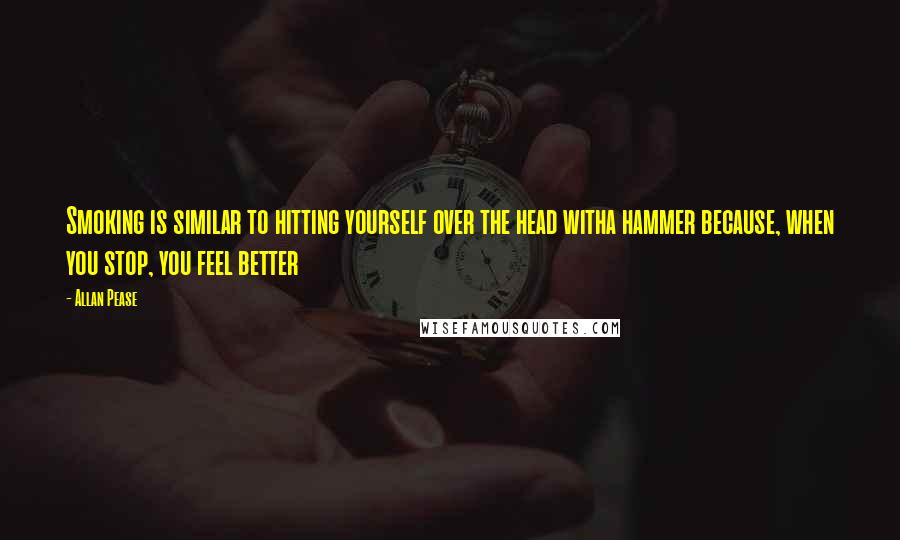 Allan Pease quotes: Smoking is similar to hitting yourself over the head witha hammer because, when you stop, you feel better