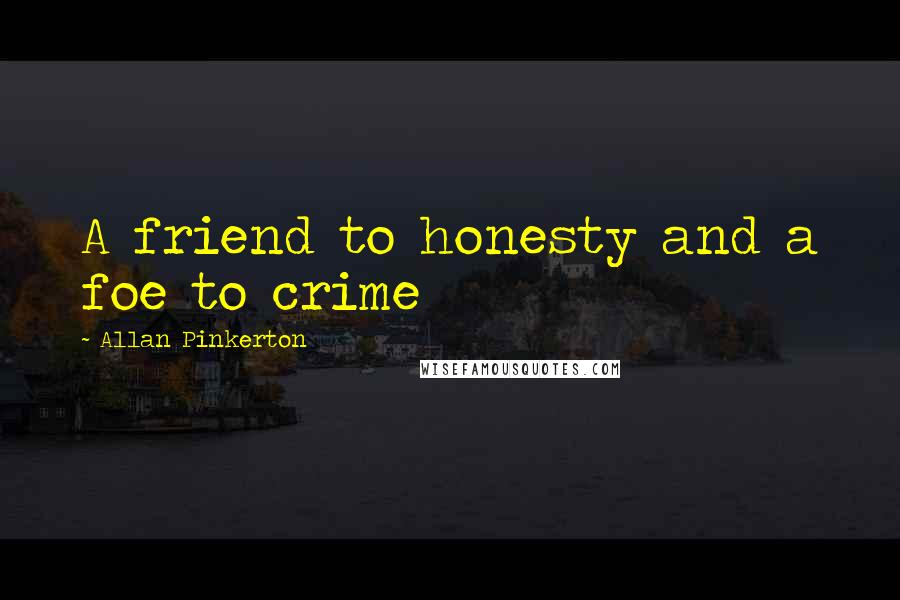 Allan Pinkerton quotes: A friend to honesty and a foe to crime