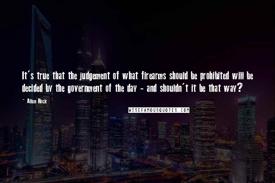 Allan Rock quotes: It's true that the judgement of what firearms should be prohibited will be decided by the government of the day - and shouldn't it be that way?