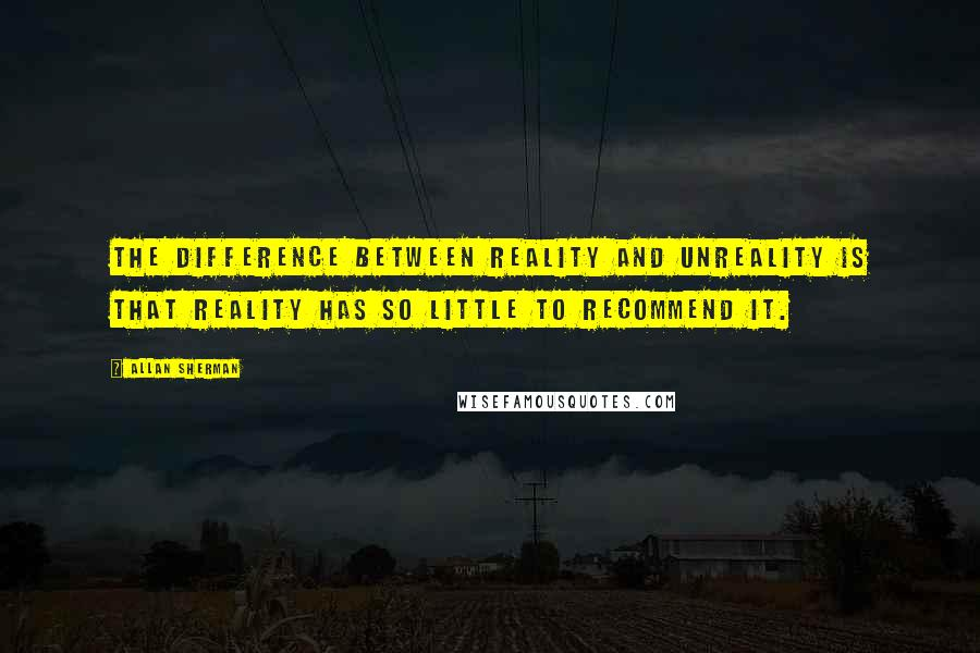 Allan Sherman quotes: The difference between reality and unreality is that reality has so little to recommend it.