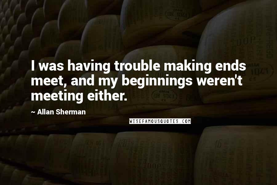 Allan Sherman quotes: I was having trouble making ends meet, and my beginnings weren't meeting either.