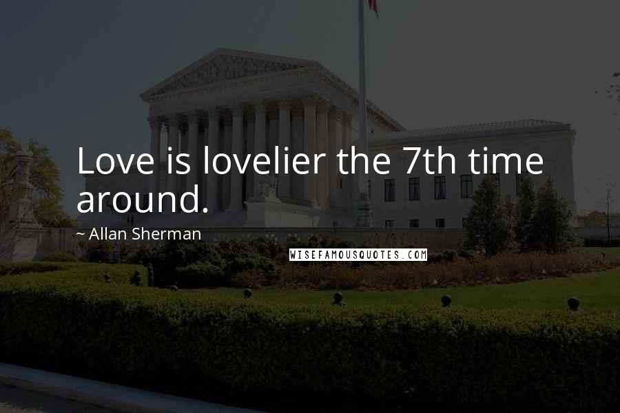 Allan Sherman quotes: Love is lovelier the 7th time around.