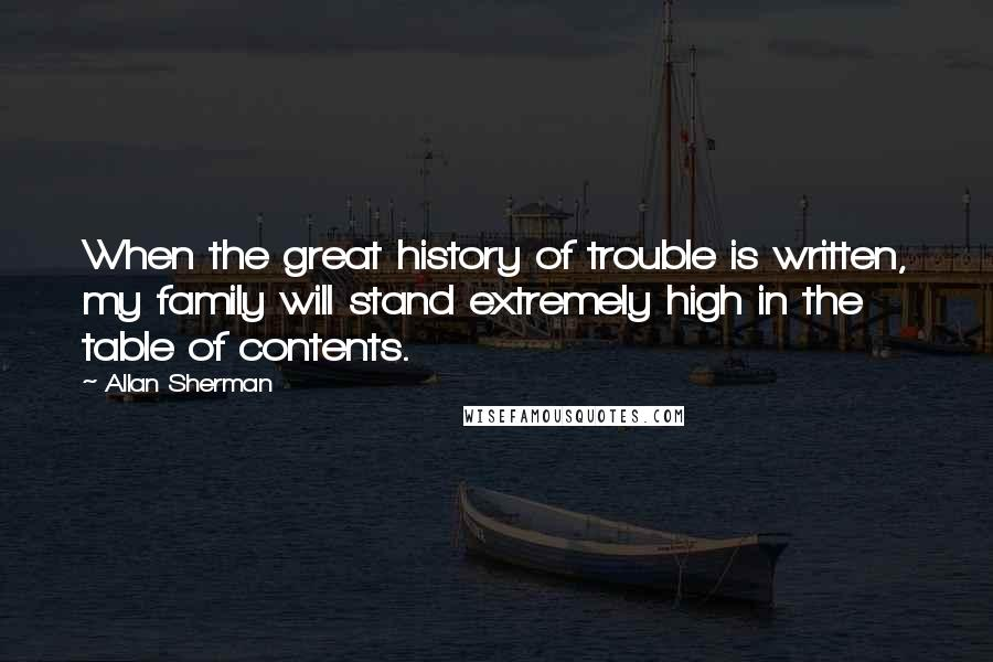 Allan Sherman quotes: When the great history of trouble is written, my family will stand extremely high in the table of contents.