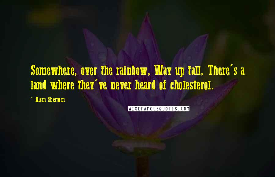 Allan Sherman quotes: Somewhere, over the rainbow, Way up tall, There's a land where they've never heard of cholesterol.