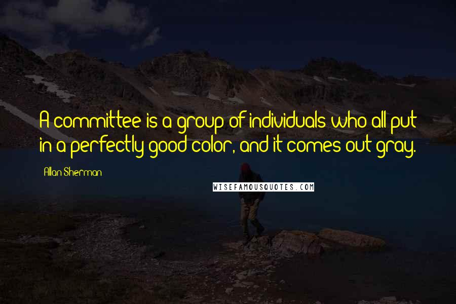 Allan Sherman quotes: A committee is a group of individuals who all put in a perfectly good color, and it comes out gray.