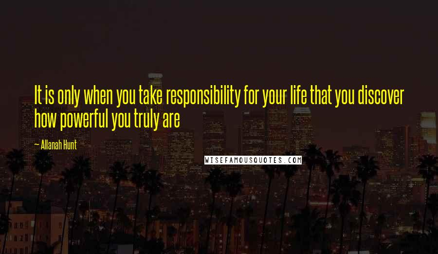 Allanah Hunt quotes: It is only when you take responsibility for your life that you discover how powerful you truly are