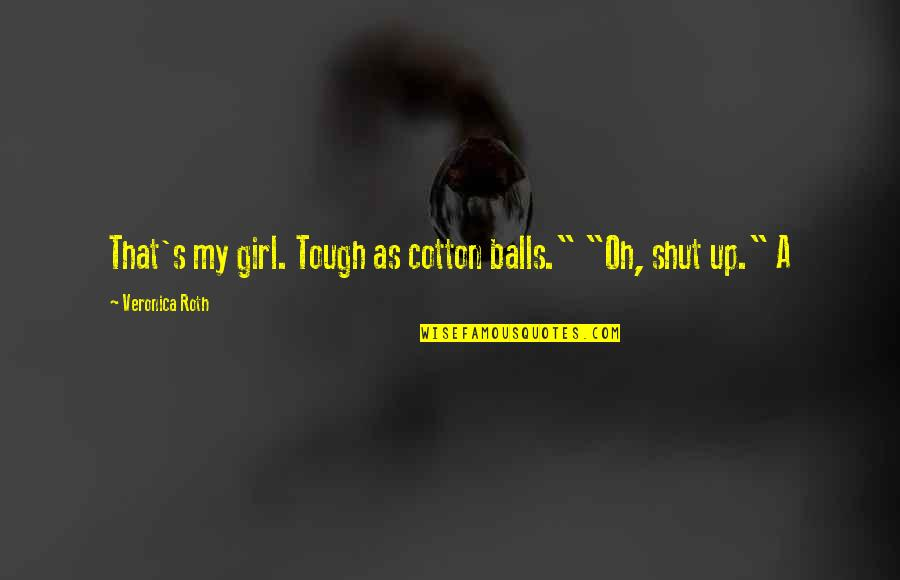 "Alleble Quotes By Veronica Roth: That's my girl. Tough as cotton balls."" ""Oh,"