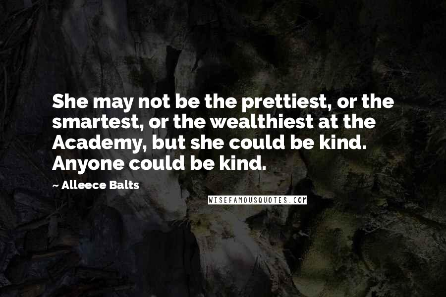 Alleece Balts quotes: She may not be the prettiest, or the smartest, or the wealthiest at the Academy, but she could be kind. Anyone could be kind.