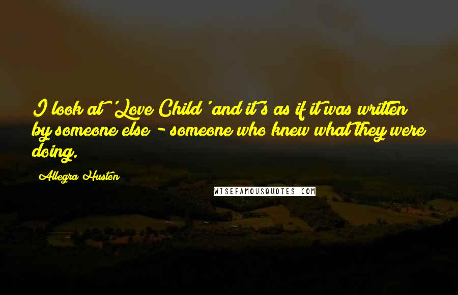 Allegra Huston quotes: I look at 'Love Child' and it's as if it was written by someone else - someone who knew what they were doing.