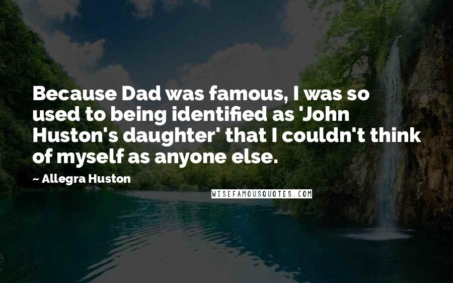 Allegra Huston quotes: Because Dad was famous, I was so used to being identified as 'John Huston's daughter' that I couldn't think of myself as anyone else.