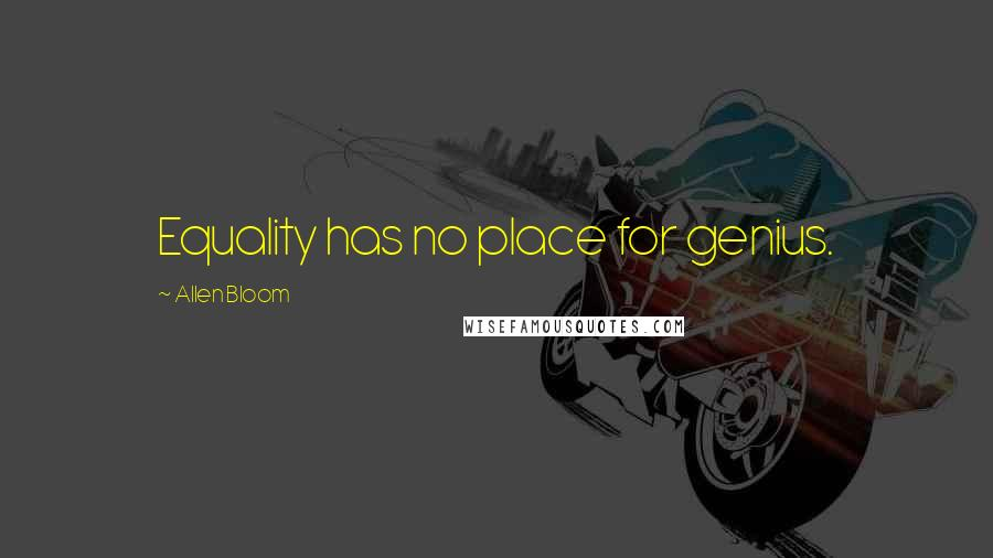 Allen Bloom quotes: Equality has no place for genius.