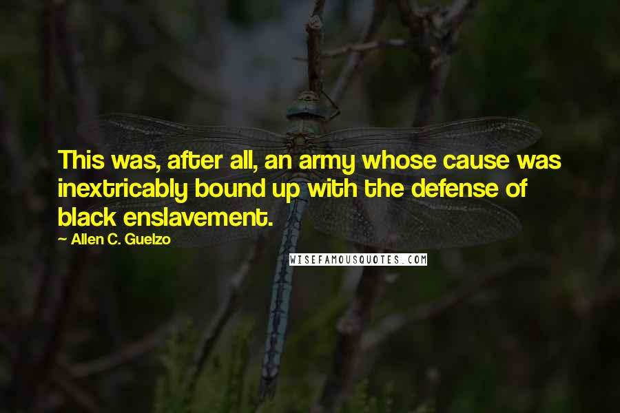 Allen C. Guelzo quotes: This was, after all, an army whose cause was inextricably bound up with the defense of black enslavement.