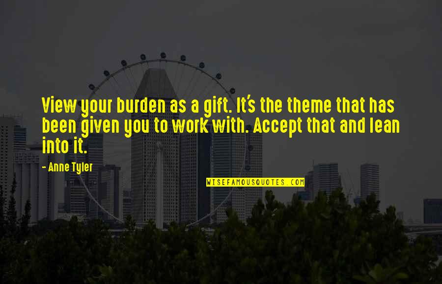 Allen Curnow Quotes By Anne Tyler: View your burden as a gift. It's the