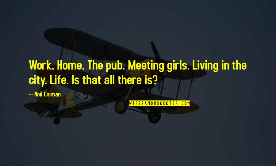 Allen Curnow Quotes By Neil Gaiman: Work. Home. The pub. Meeting girls. Living in