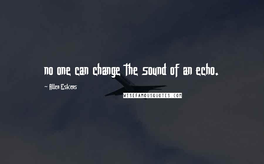Allen Eskens quotes: no one can change the sound of an echo.