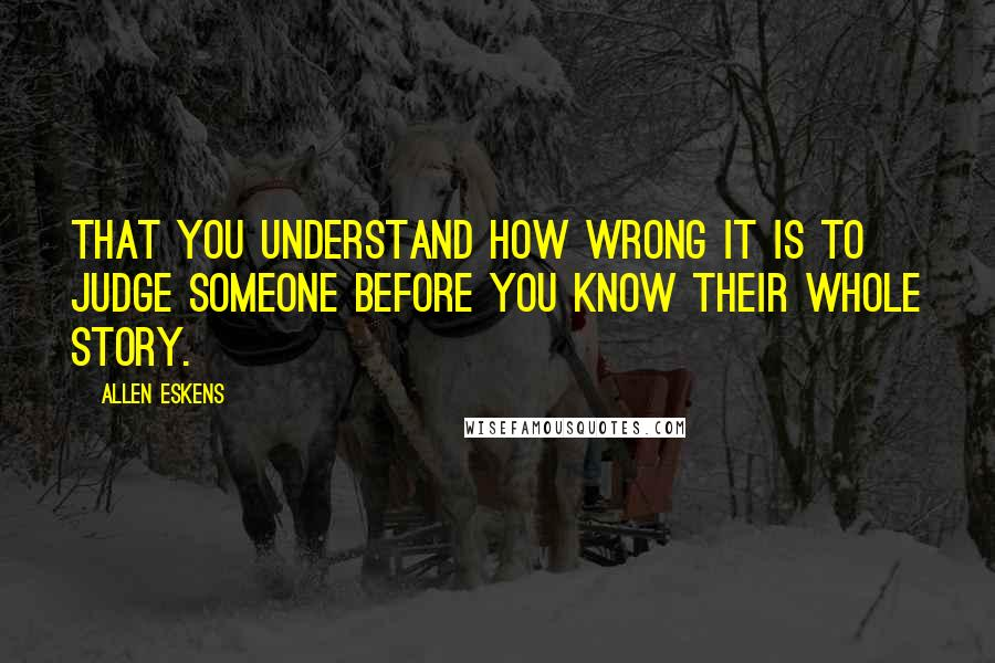 Allen Eskens quotes: That you understand how wrong it is to judge someone before you know their whole story.
