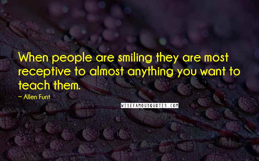 Allen Funt quotes: When people are smiling they are most receptive to almost anything you want to teach them.