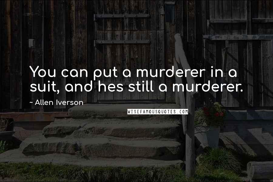 Allen Iverson quotes: You can put a murderer in a suit, and hes still a murderer.