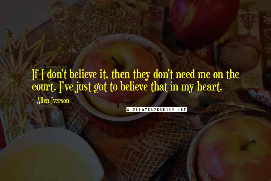 Allen Iverson quotes: If I don't believe it, then they don't need me on the court. I've just got to believe that in my heart.