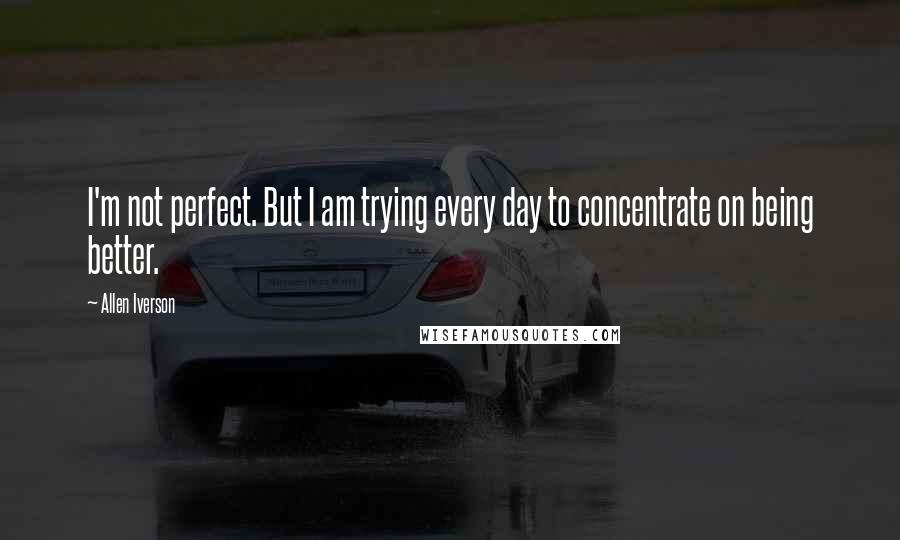 Allen Iverson quotes: I'm not perfect. But I am trying every day to concentrate on being better.