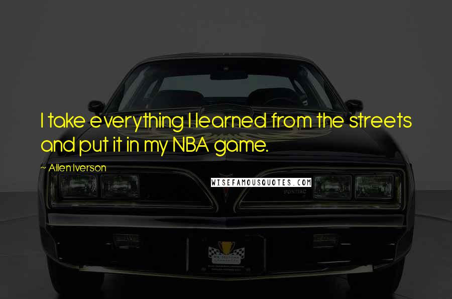 Allen Iverson quotes: I take everything I learned from the streets and put it in my NBA game.