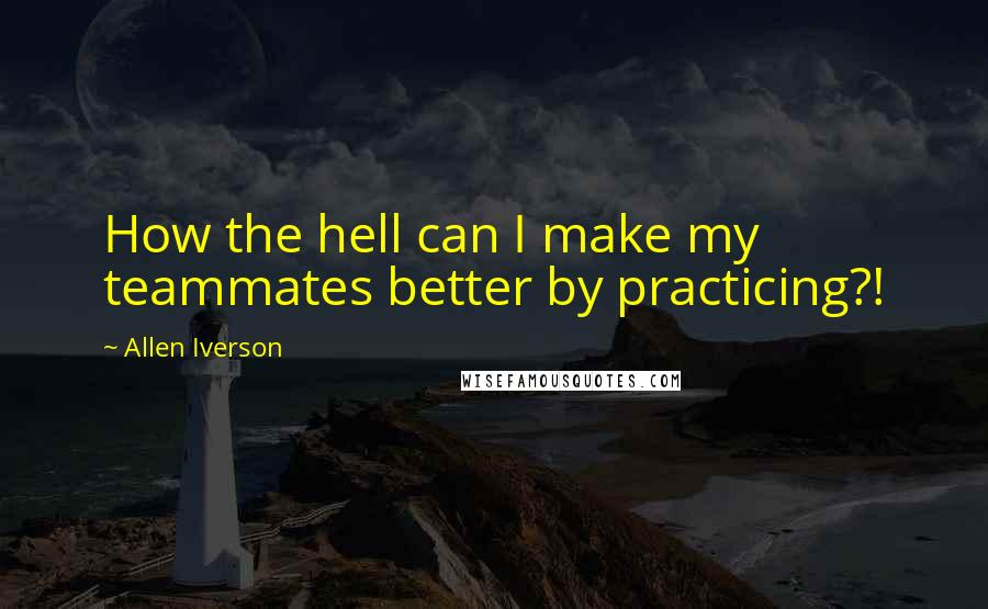 Allen Iverson quotes: How the hell can I make my teammates better by practicing?!