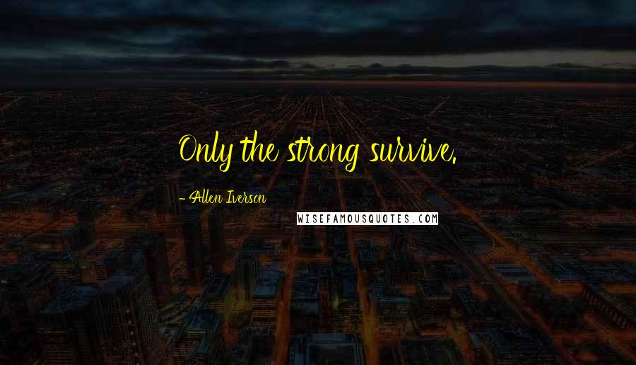 Allen Iverson quotes: Only the strong survive.
