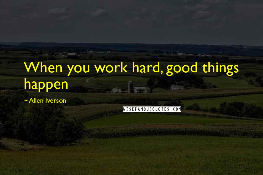 Allen Iverson quotes: When you work hard, good things happen