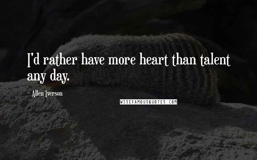 Allen Iverson quotes: I'd rather have more heart than talent any day.