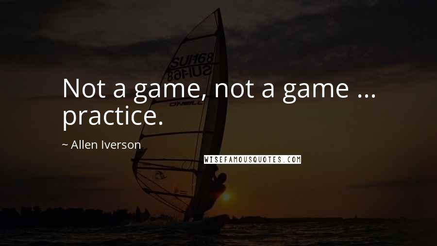 Allen Iverson quotes: Not a game, not a game ... practice.
