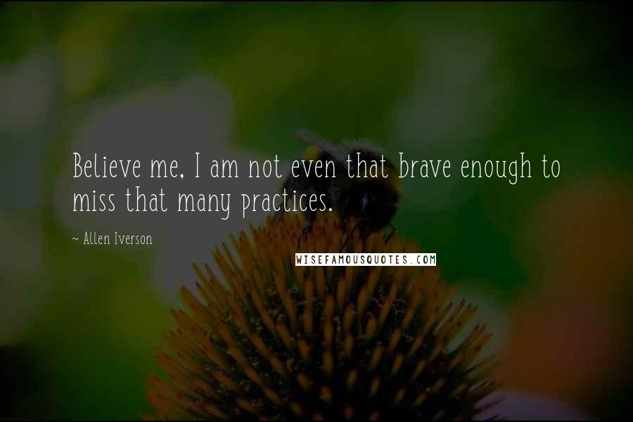 Allen Iverson quotes: Believe me, I am not even that brave enough to miss that many practices.