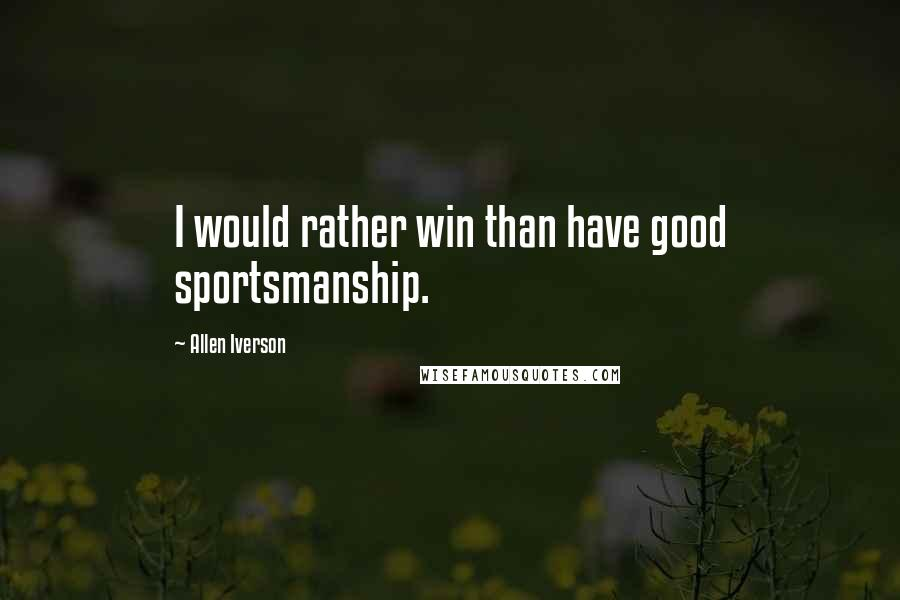 Allen Iverson quotes: I would rather win than have good sportsmanship.
