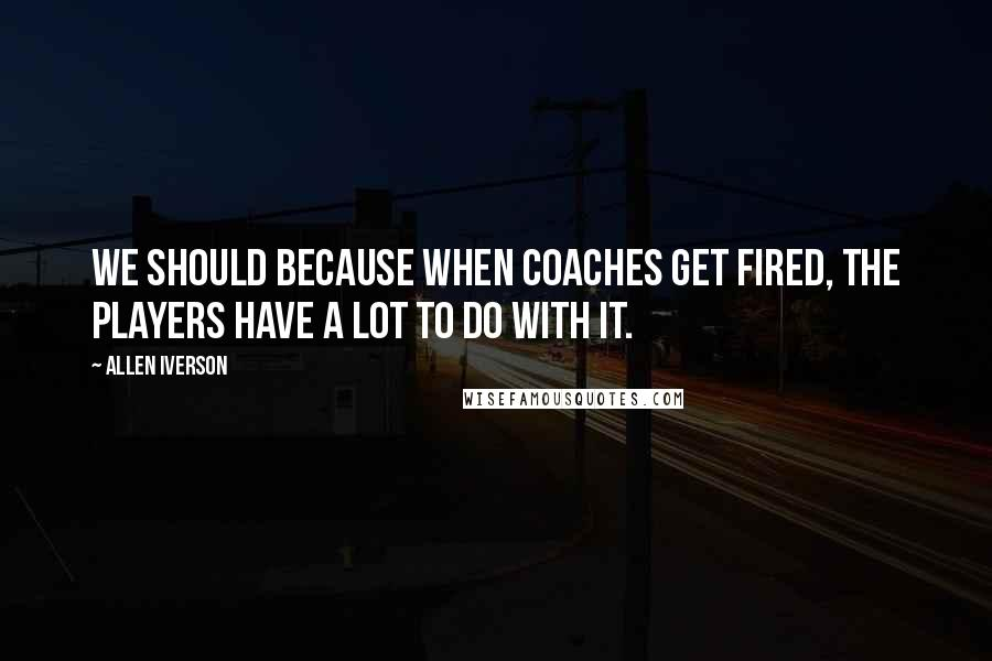Allen Iverson quotes: We should because when coaches get fired, the players have a lot to do with it.