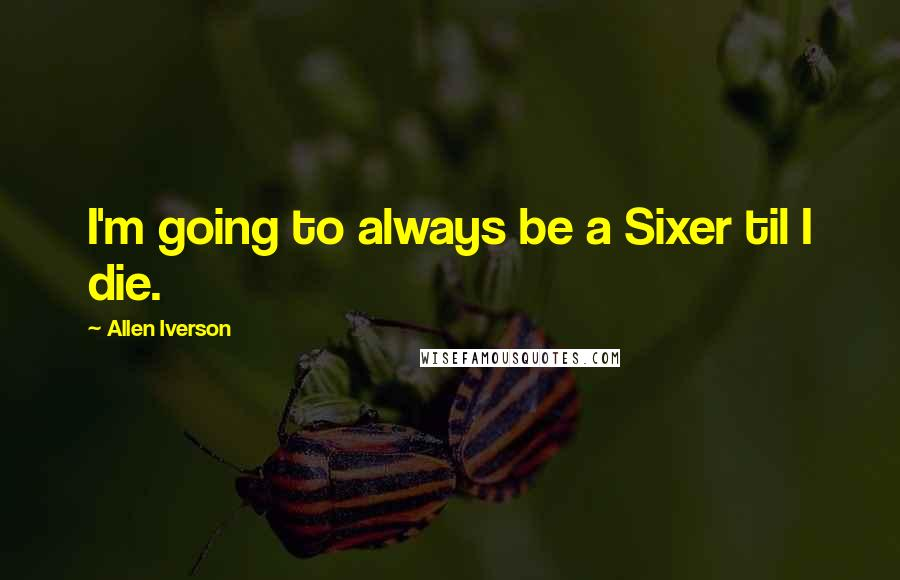 Allen Iverson quotes: I'm going to always be a Sixer til I die.
