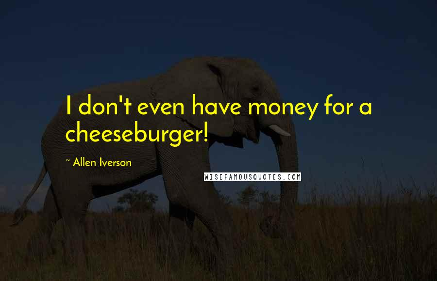 Allen Iverson quotes: I don't even have money for a cheeseburger!