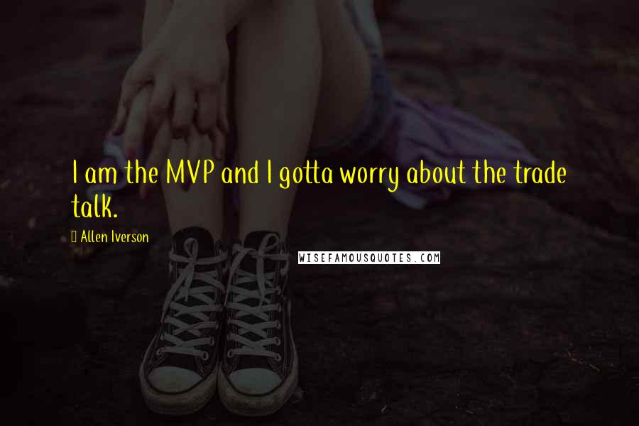 Allen Iverson quotes: I am the MVP and I gotta worry about the trade talk.