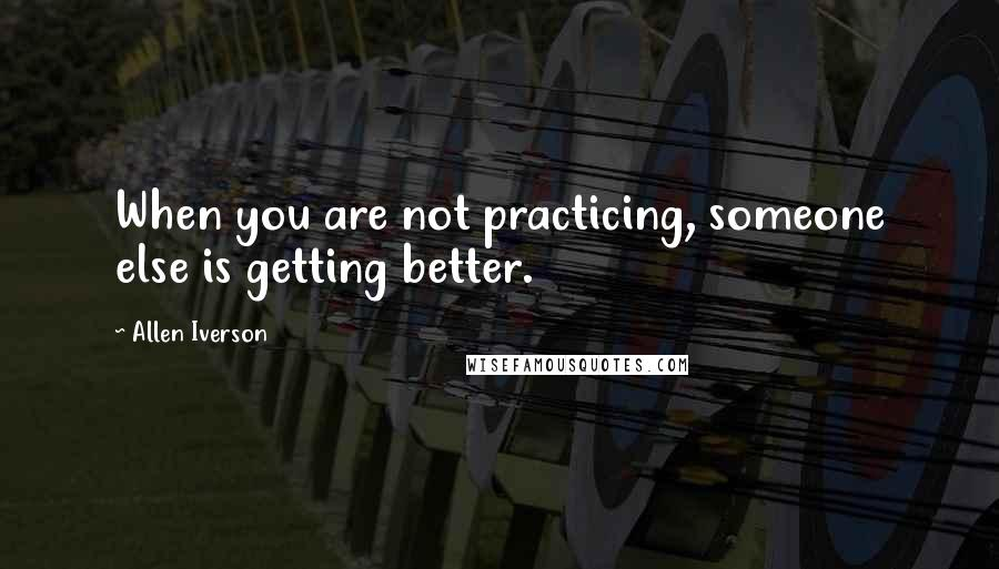 Allen Iverson quotes: When you are not practicing, someone else is getting better.