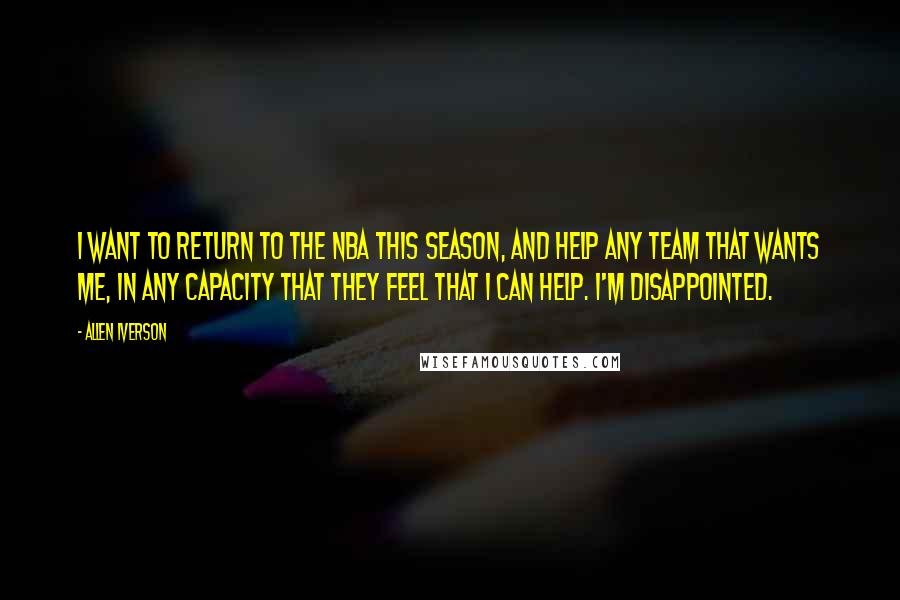 Allen Iverson quotes: I want to return to the NBA this season, and help any team that wants me, in any capacity that they feel that I can help. I'm disappointed.