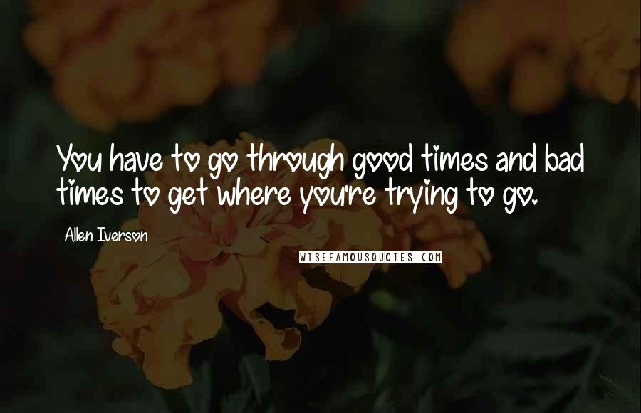 Allen Iverson quotes: You have to go through good times and bad times to get where you're trying to go.