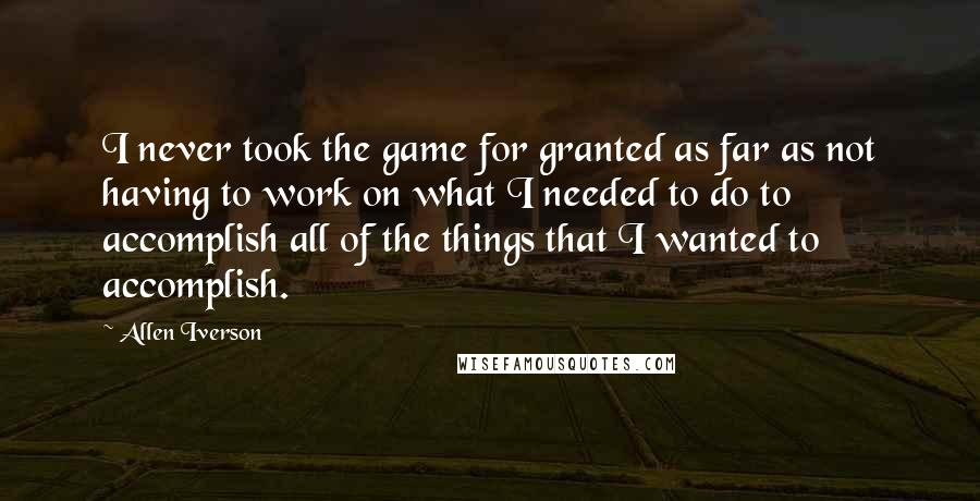 Allen Iverson quotes: I never took the game for granted as far as not having to work on what I needed to do to accomplish all of the things that I wanted to