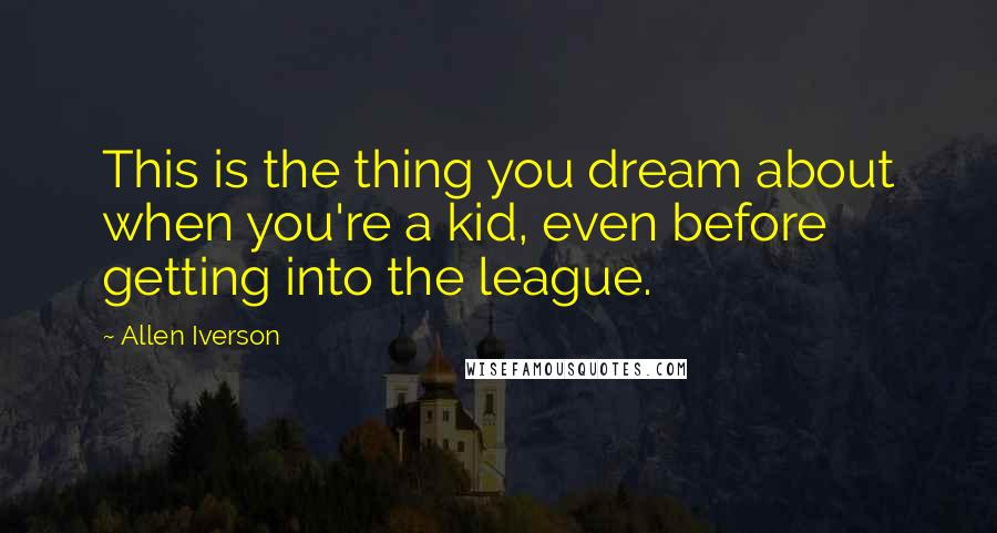 Allen Iverson quotes: This is the thing you dream about when you're a kid, even before getting into the league.