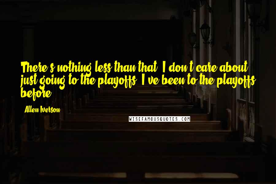 Allen Iverson quotes: There's nothing less than that. I don't care about just going to the playoffs; I've been to the playoffs before.