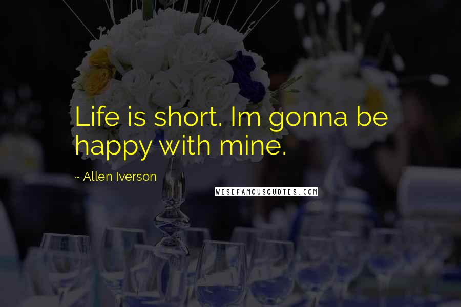 Allen Iverson quotes: Life is short. Im gonna be happy with mine.