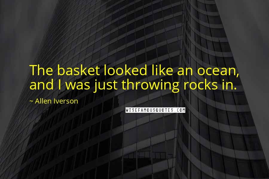 Allen Iverson quotes: The basket looked like an ocean, and I was just throwing rocks in.