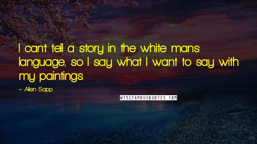 Allen Sapp quotes: I can't tell a story in the white man's language, so I say what I want to say with my paintings.