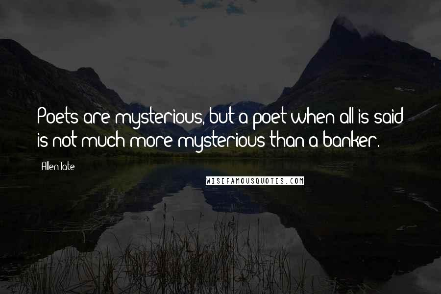 Allen Tate quotes: Poets are mysterious, but a poet when all is said is not much more mysterious than a banker.