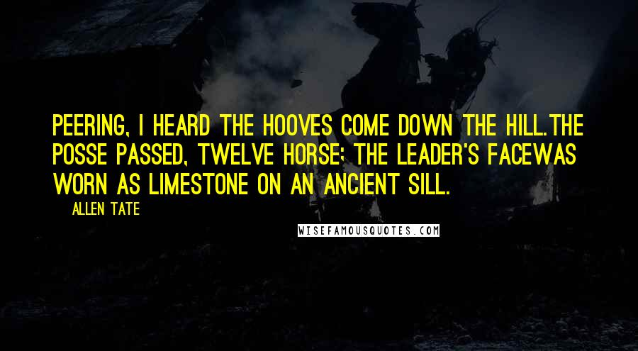 Allen Tate quotes: Peering, I heard the hooves come down the hill.The posse passed, twelve horse; the leader's faceWas worn as limestone on an ancient sill.