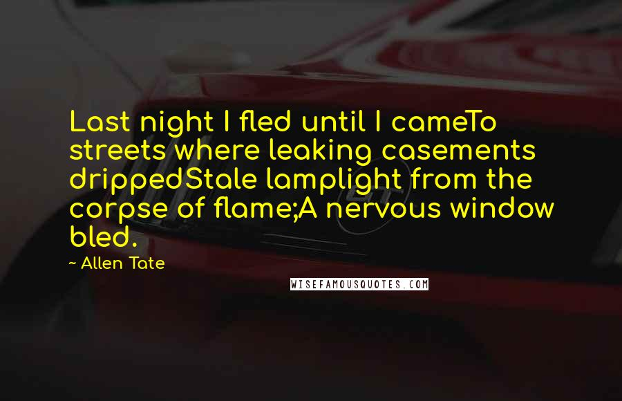 Allen Tate quotes: Last night I fled until I cameTo streets where leaking casements drippedStale lamplight from the corpse of flame;A nervous window bled.