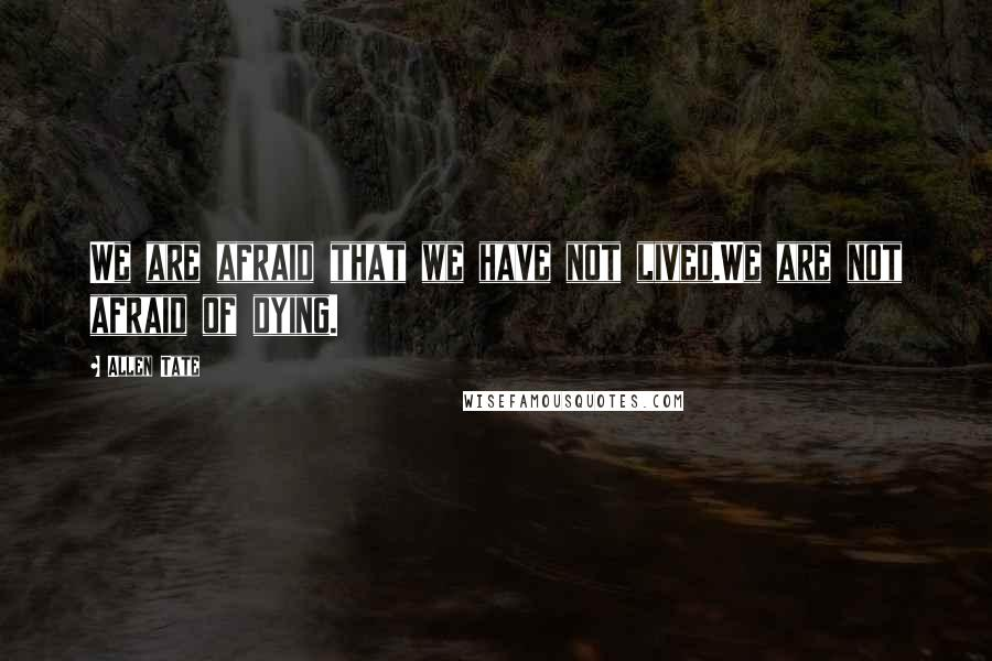 Allen Tate quotes: We are afraid that we have not lived.We are not afraid of dying.