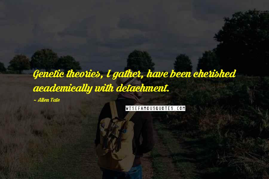 Allen Tate quotes: Genetic theories, I gather, have been cherished academically with detachment.